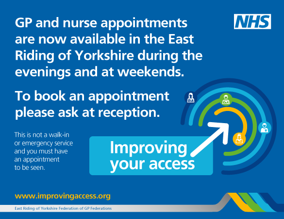 GP and nurse appointments are now available in the East Riding of Yorkshire during the evenings and at weekends. To book an appointment please as at reception. This is not a walk-in or emergency service and you must have an appointment to be seen. Improving your Access. www.improvingaccess.org.uk